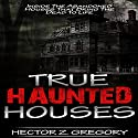 True Haunted Houses: Inside the Abandoned Houses That Bring the Dead to Life Audiobook by Hector Z. Gregory Narrated by Jeffery Lynn Hutchins