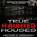 True Haunted Houses: Inside the Abandoned Houses That Bring the Dead to Life | Hector Z. Gregory