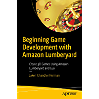 Beginning Game Development with Amazon Lumberyard: Create 3D Games Using Amazon Lumberyard and Lua