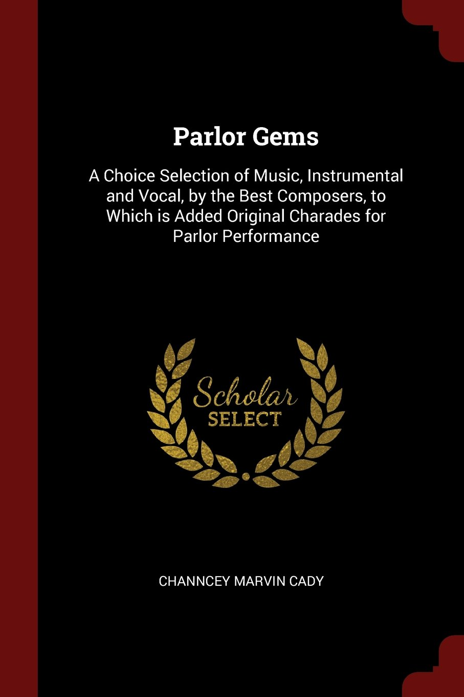 Read Online Parlor Gems: A Choice Selection of Music, Instrumental and Vocal, by the Best Composers, to Which is Added Original Charades for Parlor Performance PDF