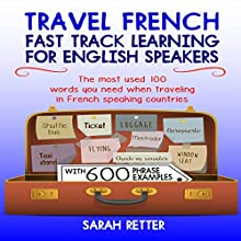 Travel French: Fast Track Learning for English Speakers: The Most Used 100 Words You Need to Get Around When Traveling in French Speaking Countries Audiobook by Sarah Retter Narrated by Ana Auther