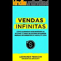 Vendas Infinitas: Como alavancar seus negócios na internet e criar um sistema de ganhos mensais recorrentes do absoluto zero