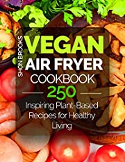 Vegan Air Fryer Cookbook: 250 Inspiring Plant-Based Recipes for Healthy Living
