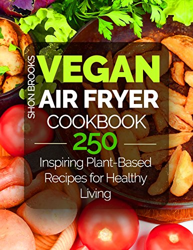 Vegan Air Fryer Cookbook: 250 Inspiring Plant-Based Recipes for Healthy Living by Shon Brooks