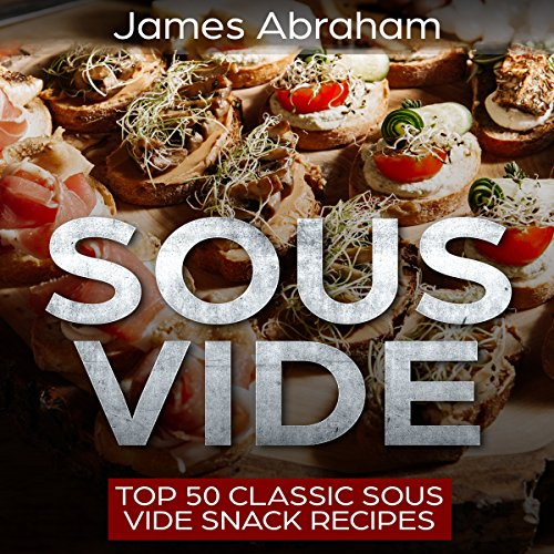 Sous Vide: Top 50 Classic Sous Vide Snack Recipes: Sous Vide Recipes, Book 3 by James Abraham