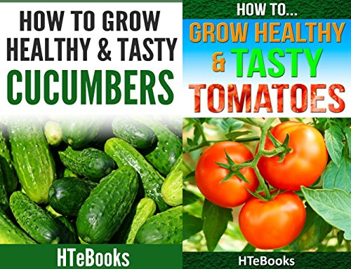 How To Grow Healthy & Tasty Vegetables - 2 books in 1: Covers - Tomatoes and Cucumbers by HTeBooks