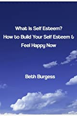 What is Self Esteem? How to Build your Self Esteem and Feel Happy Now Kindle Edition
