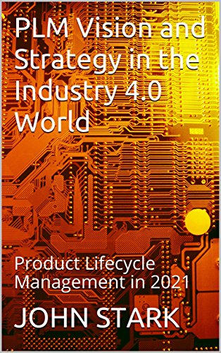 PLM Vision and Strategy in the Industry 4.0 World: Product Lifecycle Management in 2021 (Engineering Plm Product)