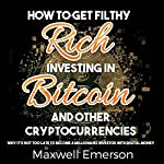 How to Get Filthy Rich Investing in Bitcoin and Other Cryptocurrencies: Why It's Not Too Late to Become a Millionaire Investor with Digital Money | Maxwell Emerson