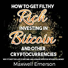 How to Get Filthy Rich Investing in Bitcoin and Other Cryptocurrencies: Why It's Not Too Late to Become a Millionaire Investor with Digital Money Audiobook by Maxwell Emerson Narrated by Tom Johnson