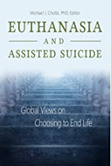 Euthanasia and Assisted Suicide: Global Views on Choosing to End Life Kindle Edition