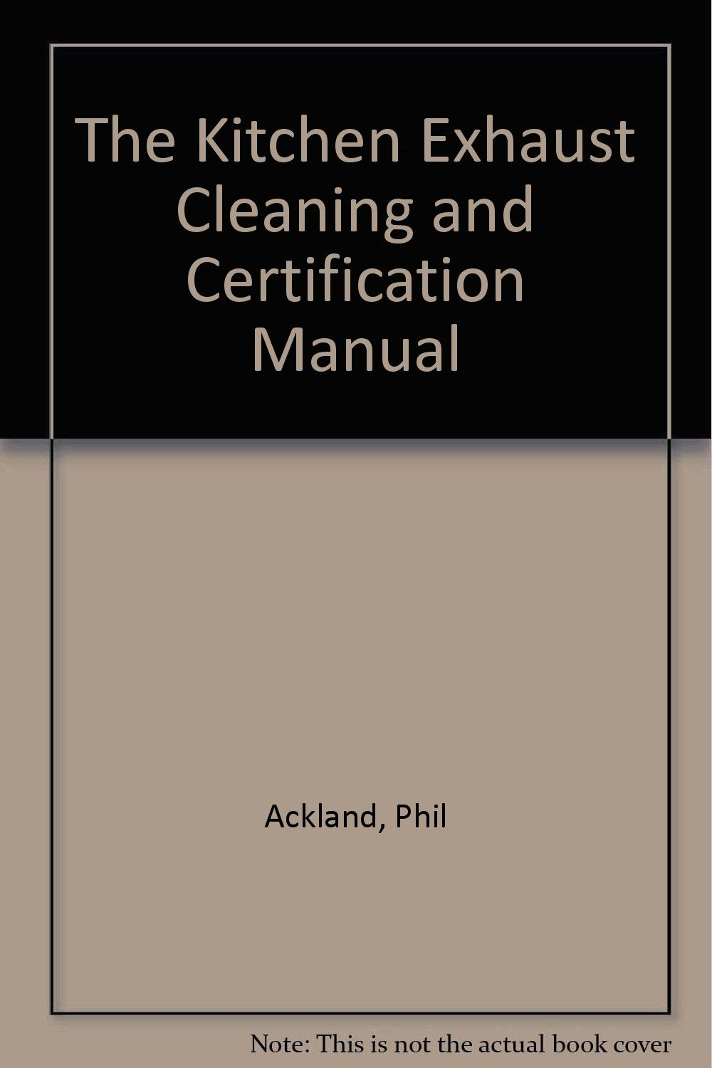 The Kitchen Exhaust Cleaning and Certification Manual: Phil Ackland ...