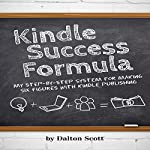 Kindle Success Formula: My Step-by-Step System for Making Six Figures with Kindle Publishing | Dalton Scott