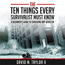 The Ten Things Every Survivalist Must Know: A Beginner's Guide to Surviving Any Kind of Disaster