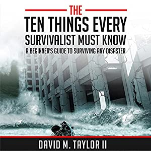 The Ten Things Every Survivalist Must Know: A Beginner's Guide to Surviving Any Kind of Disaster Audiobook