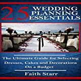 Wedding Planning - 25 Essentials: The Ultimate Guide for Selecting Dresses, Cakes and Decorations on a Budget