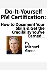 Do It Yourself PM Certification: How to Document Your Skills & Get the Credibility You've Earned without Jumping Through Someone Else's Hoops Kindle Edition