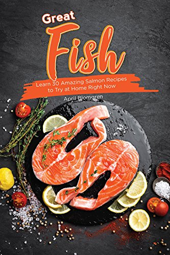 Great Fish: Learn 30 Amazing Salmon Recipes to Try at Home Right Now by April Blomgren