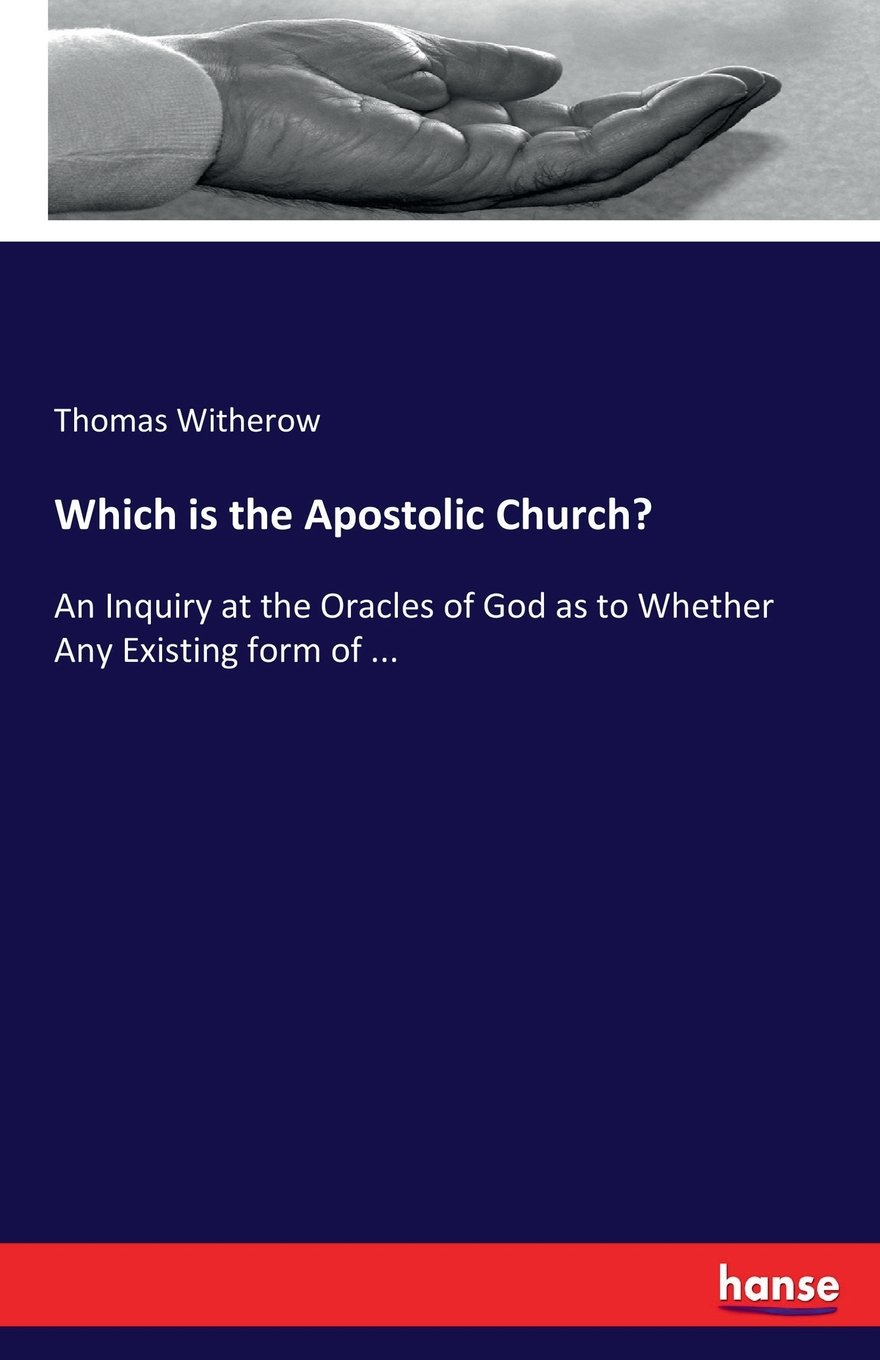 Which is the Apostolic Church?: An Inquiry at the Oracles of God as to Whether Any Existing form of ... ebook