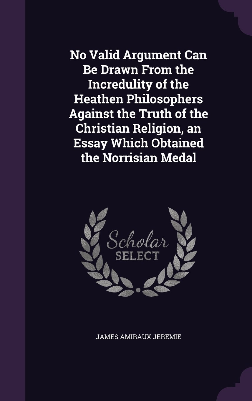 No Valid Argument Can Be Drawn from the Incredulity of the Heathen Philosophers Against the Truth of the Christian Religion, an Essay Which Obtained the Norrisian Medal pdf