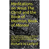 Meditations on Jesus The Christ and the Book of Mormon, Book of Moroni: Come unto Christ and be perfected in Him. Read the Book of Mormon at www.lds.org. Ask God if these things are not true.