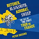 Butcher, Blacksmith, Acrobat, Sweep: The Tale of the First Tour de France | Peter Cossins