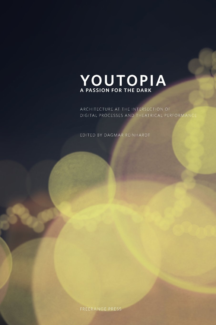 Youtopia: A Passion for the Dark. Architecture at the Intersection Between Digital Processes and Theatrical Performance. ebook