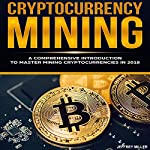 Cryptocurrency Mining: A Comprehensive Introduction to Master Mining Cryptocurrencies in 2018 | Jeffrey Miller