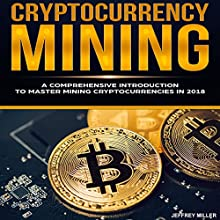 Cryptocurrency Mining: A Comprehensive Introduction to Master Mining Cryptocurrencies in 2018 Audiobook by Jeffrey Miller Narrated by J. Michaels