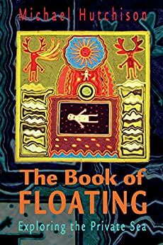 The Book of Floating: Exploring the Private Sea (Consciousness Classics) by [Hutchison, Michael, Lee Perry]