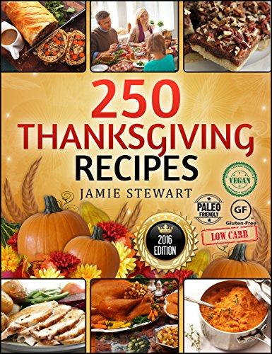 Thanksgiving Recipes - 250 Thanksgiving Recipes Cookbook (25 Vegan, 25 Paleo, 25 Gluten Free, 25 Low Carb and 150 Traditional Recipes, Instant, Crock Pot, Pressure Cooking) by [Stewart, Jamie]