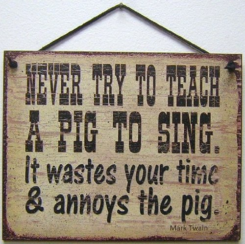 Egbert's Treasures Vintage Style Sign Saying, NEVER TRY TO TEACH A PIG TO SING. It wastes your time & annoys the pig. Mark Twain Decorative Fun Universal Household Signs from (Never Try To Teach A Pig To Sing)