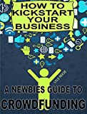 How To Kickstart Your Business: A Newbies Guide To Crowdfunding