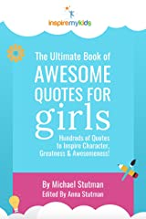 The Ultimate Book of Awesome Quotes for Girls: Hundreds of Quotes for Girls to Inspire Character, Courage and Awesomeness! Kindle Edition