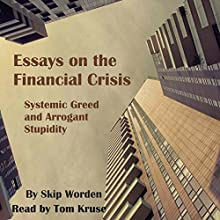 Essays on the Financial Crisis: Systemic Greed and Arrogant Stupidity Audiobook by Skip Worden PhD Narrated by Tom Kruse
