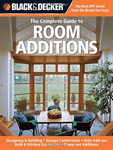 Black & Decker The Complete Guide to Room Additions: Designing & Building *Garage Conversions *Attic Add-ons *Bath & Kitchen Expansions *Bump-out Additions (Black & Decker Complete Guide) by Brand: Creative Publishing international