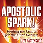Apostolic Spark: Igniting the Church for the Final Harvest | Randy Hearst (foreword),Jeff Hartensveld