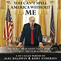 You Can't Spell America Without Me: The Really Tremendous Inside Story of My Fantastic First Year as President Donald J. Trump (A So-Called Parody) Audiobook by Alec Baldwin, Kurt Andersen Narrated by Oliver Wyman, Alec Baldwin, Kurt Andersen