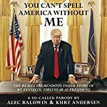 You Can't Spell America Without Me: The Really Tremendous Inside Story of My Fantastic First Year as President Donald J. Trump (A So-Called Parody) | Alec Baldwin,Kurt Andersen