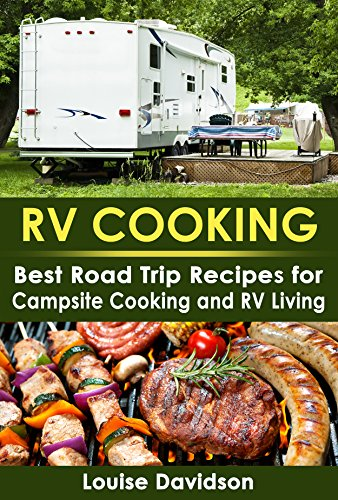 RV Cooking: Best Road Trip Recipes for RV Living and Campsite Cooking (RV Cookbook Book 1) by [Davidson, Louise]