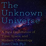 The Unknown Universe: A New Exploration of Time, Space and Cosmology | Stuart Clark PhD