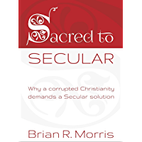 Sacred to Secular: Why a corrupted Christianity demands a Secular solution