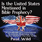 Is the United States Mentioned In Bible Prophecy?: With a Treatise on the Ezekiel 38 and Psalm 83 Wars | Paul R. Wild