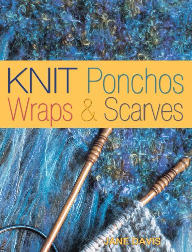 Knit Ponchos, Wraps & Scarves: Create 40 Quick and Contemporary Accessories (Traditions in the Making)