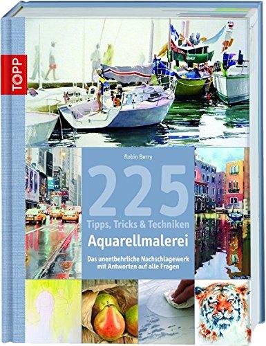 225 Tipps, Tricks & Techniken Aquarellmalerei: Das unentbehrliche Nachschlagewerk mit Antworten auf alle Fragen