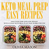 Keto Meal Prep Easy Recipes: Save Your Time and Lose Weight with a 21-Day Keto Meal Plan that Works for You