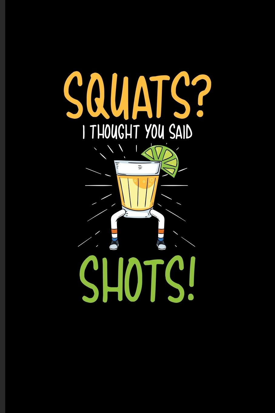 Squats I Thought You Said Shots Funny Fitness Quotes Journal For Workout Plan Personal Fitness Coaches Body Building Muscle Power Drinking Alcohol Training Fans 6x9 100 Blank Lined Pages