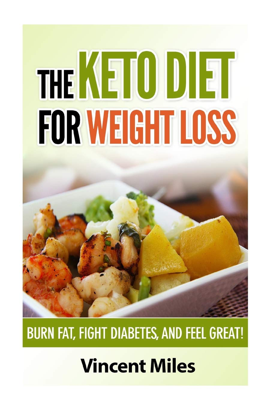 The Keto Diet For Weight Loss: Burn Fat, Fight Diabetes and Feel Great! (Keto Diet Plan,Keto Living, Ketogenic Diet Recipes, Ketogenic Diet) (Volume 1) 1