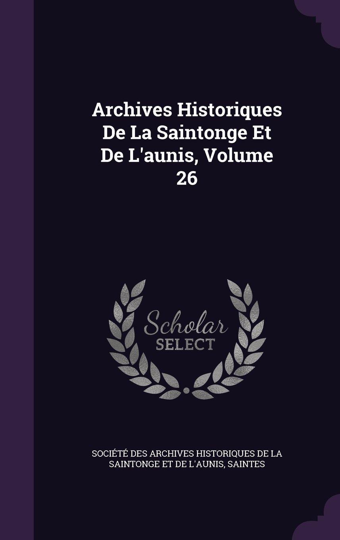 Download Archives Historiques de La Saintonge Et de L'Aunis, Volume 26 pdf