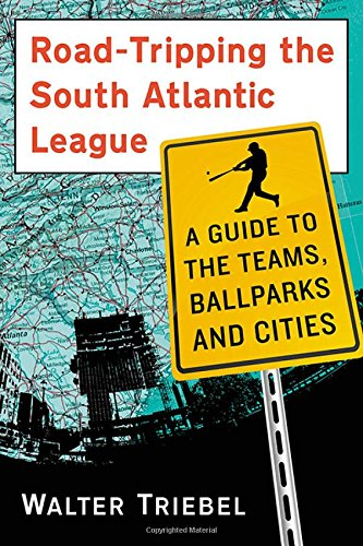 Read Online Road-Tripping the South Atlantic League: A Guide to the Teams, Ballparks and Cities pdf
